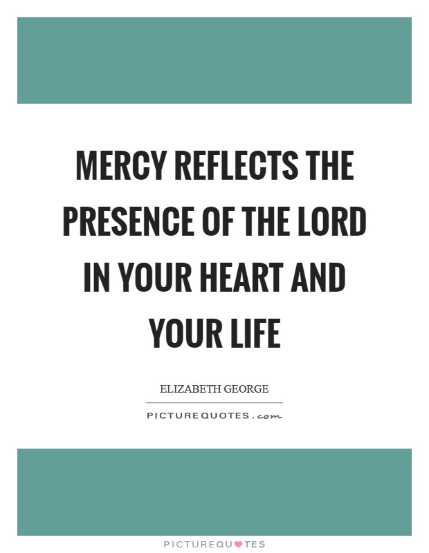 Mercy reflects the presence of the Lord in your heart and your life Picture Quote #1
