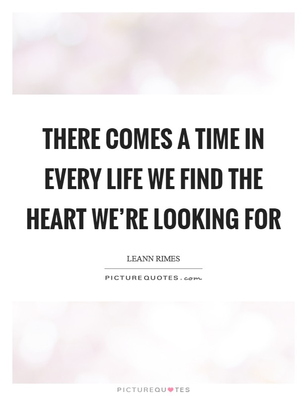 There comes a time in every life we find the heart we're looking for Picture Quote #1