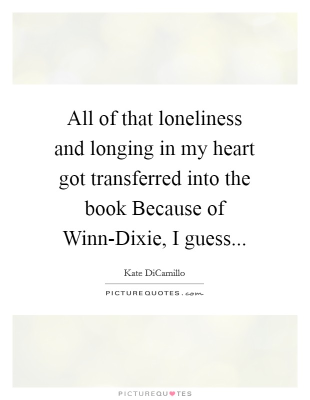 All of that loneliness and longing in my heart got transferred into the book Because of Winn-Dixie, I guess Picture Quote #1