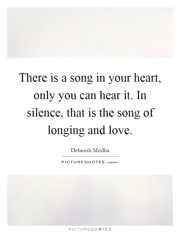 There is a song in your heart, only you can hear it. In silence, that is the song of longing and love Picture Quote #1