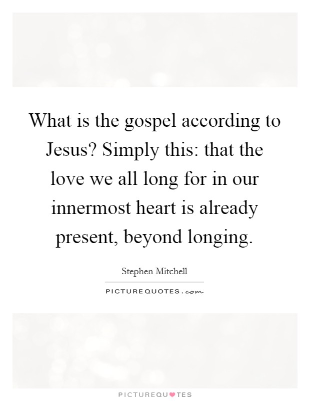 What is the gospel according to Jesus? Simply this: that the love we all long for in our innermost heart is already present, beyond longing Picture Quote #1