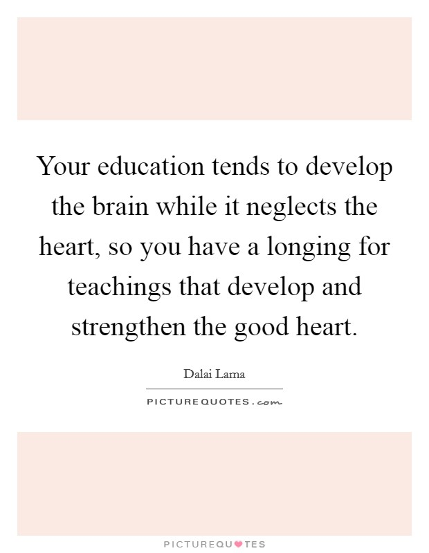 Your education tends to develop the brain while it neglects the heart, so you have a longing for teachings that develop and strengthen the good heart Picture Quote #1