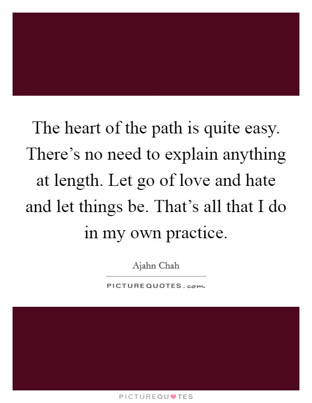The heart of the path is quite easy. There's no need to explain anything at length. Let go of love and hate and let things be. That's all that I do in my own practice Picture Quote #1