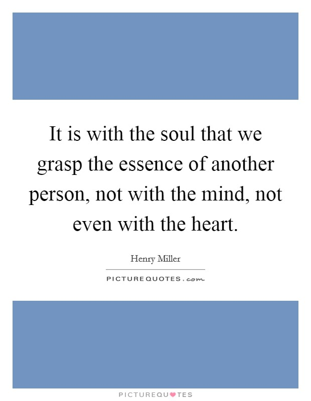 It is with the soul that we grasp the essence of another person, not with the mind, not even with the heart Picture Quote #1