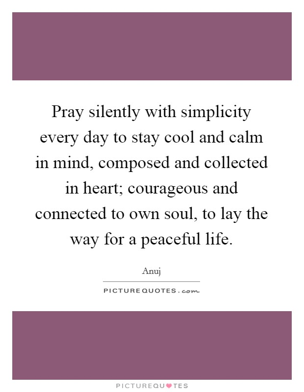 Pray silently with simplicity every day to stay cool and calm in mind, composed and collected in heart; courageous and connected to own soul, to lay the way for a peaceful life Picture Quote #1