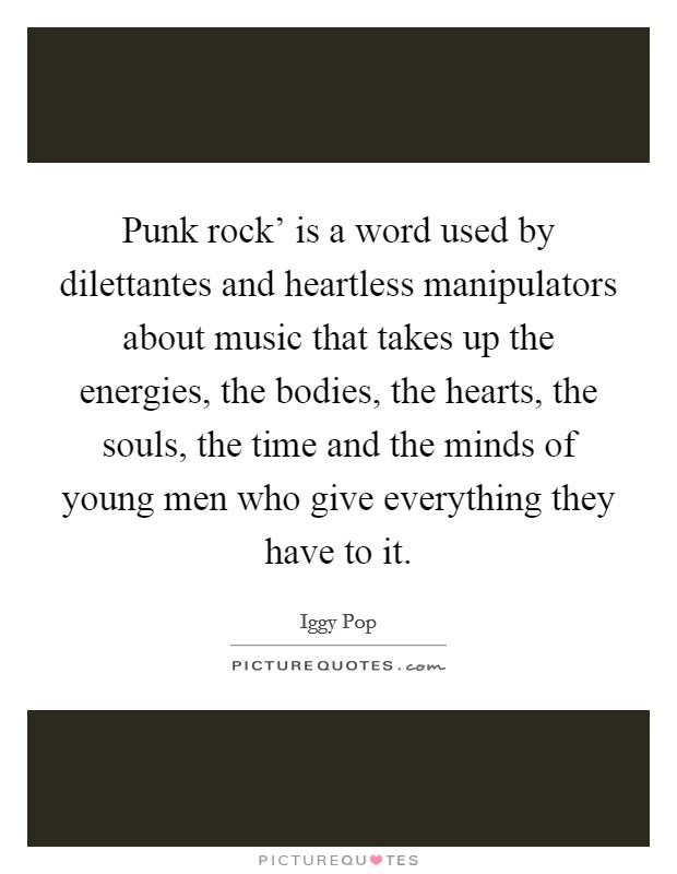 Punk rock' is a word used by dilettantes and heartless manipulators about music that takes up the energies, the bodies, the hearts, the souls, the time and the minds of young men who give everything they have to it Picture Quote #1