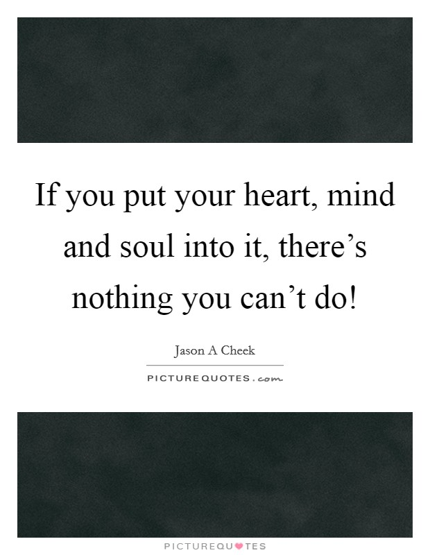 If you put your heart, mind and soul into it, there's nothing you can't do! Picture Quote #1