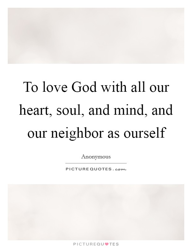 To love God with all our heart, soul, and mind, and our neighbor as ourself Picture Quote #1