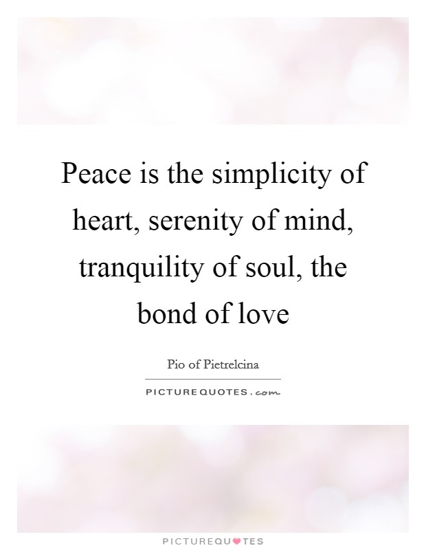 Peace is the simplicity of heart, serenity of mind, tranquility of soul, the bond of love Picture Quote #1