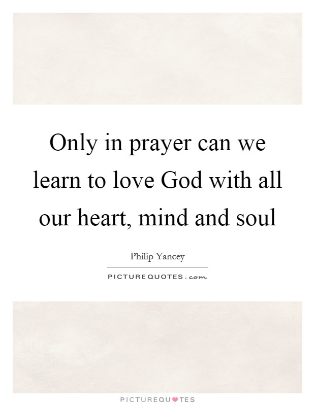 Only in prayer can we learn to love God with all our heart, mind and soul Picture Quote #1