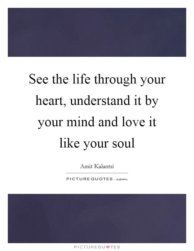 See the life through your heart, understand it by your mind and love it like your soul Picture Quote #1