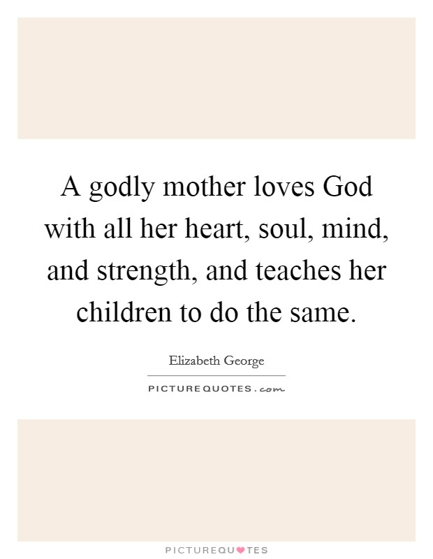 A godly mother loves God with all her heart, soul, mind, and strength, and teaches her children to do the same Picture Quote #1