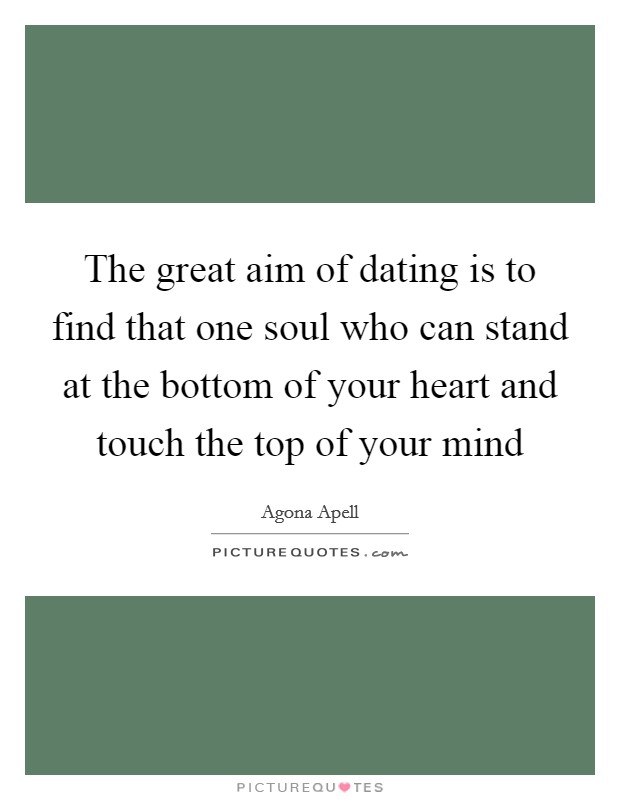 The great aim of dating is to find that one soul who can stand at the bottom of your heart and touch the top of your mind Picture Quote #1
