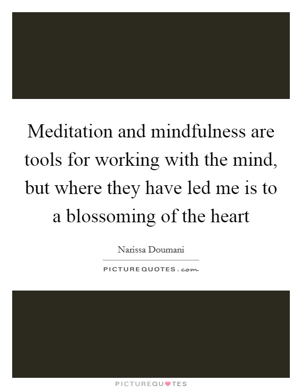 Meditation and mindfulness are tools for working with the mind, but where they have led me is to a blossoming of the heart Picture Quote #1
