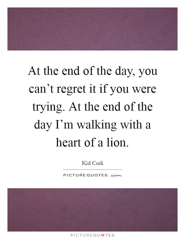 At the end of the day, you can't regret it if you were trying. At the end of the day I'm walking with a heart of a lion. Picture Quote #1