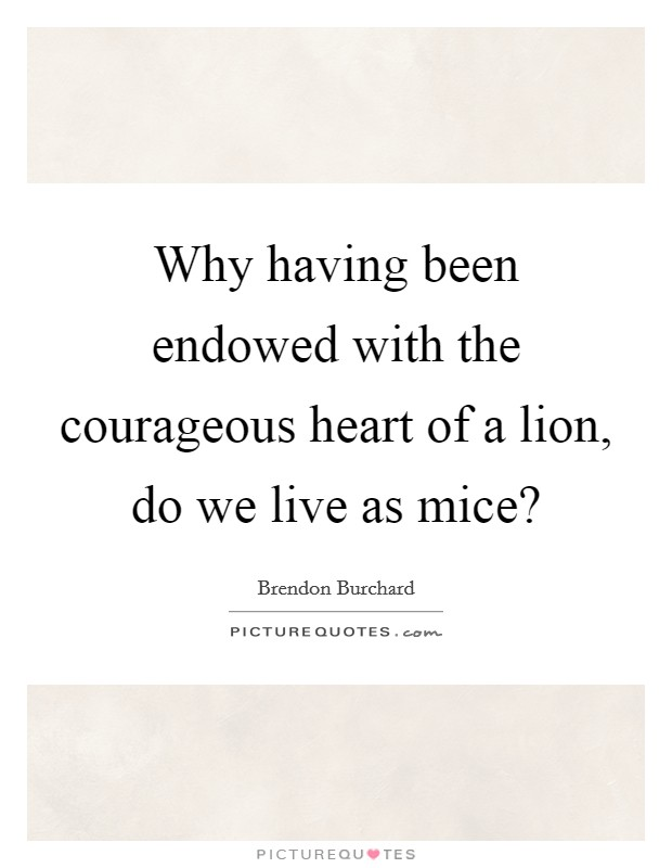 Why having been endowed with the courageous heart of a lion, do we live as mice? Picture Quote #1