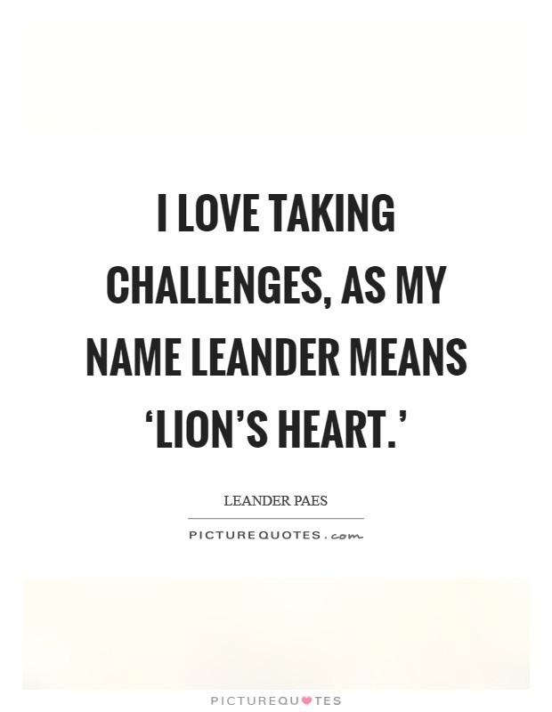 I love taking challenges, as my name Leander means 'lion's heart.' Picture Quote #1