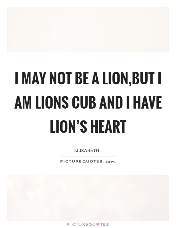 I may not be a lion,but I am lions cub and I have lion's heart Picture Quote #1