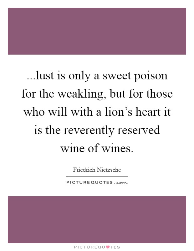 ...lust is only a sweet poison for the weakling, but for those who will with a lion's heart it is the reverently reserved wine of wines Picture Quote #1