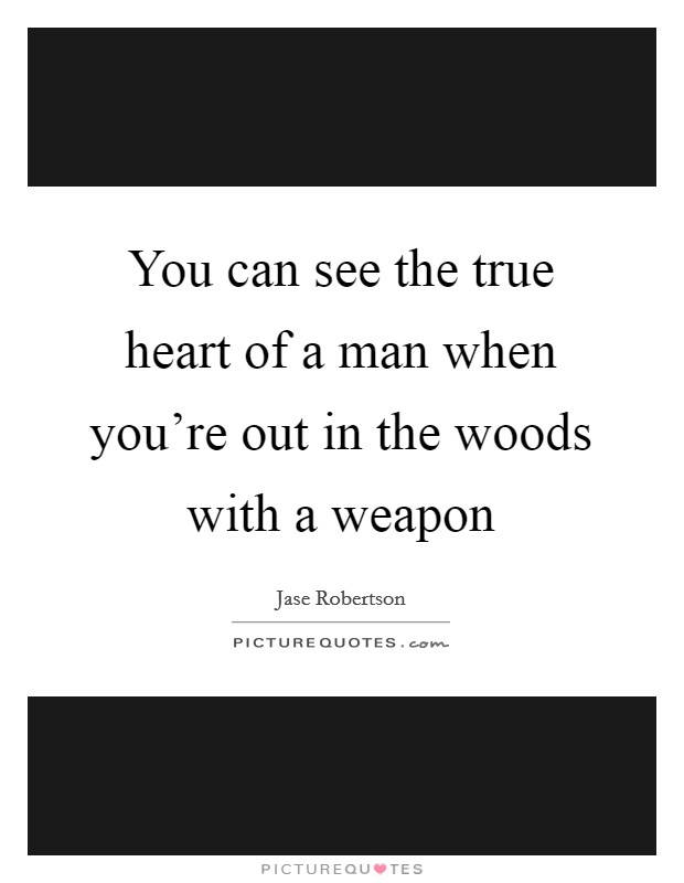 You can see the true heart of a man when you're out in the woods with a weapon Picture Quote #1