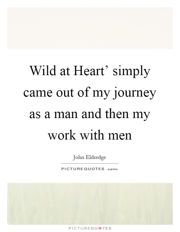 Wild at Heart' simply came out of my journey as a man and then my work with men Picture Quote #1