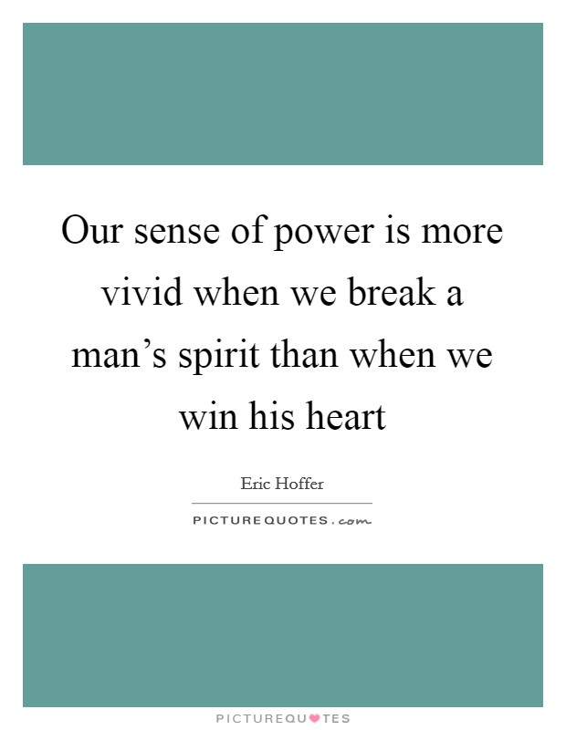 Our sense of power is more vivid when we break a man's spirit than when we win his heart Picture Quote #1
