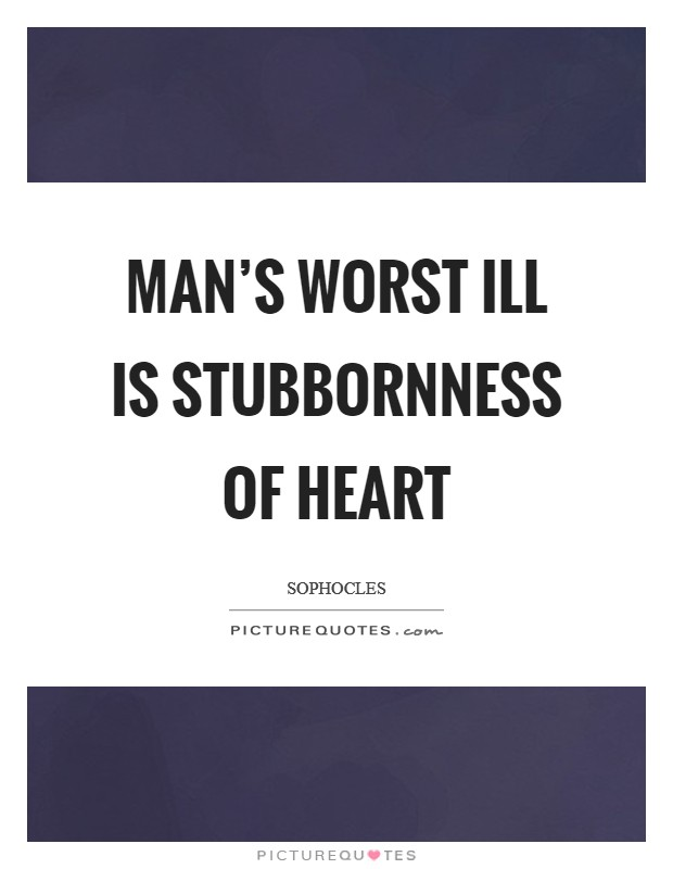 Man's worst ill is stubbornness of heart Picture Quote #1