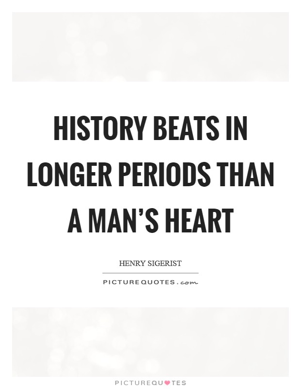 History beats in longer periods than a man's heart Picture Quote #1