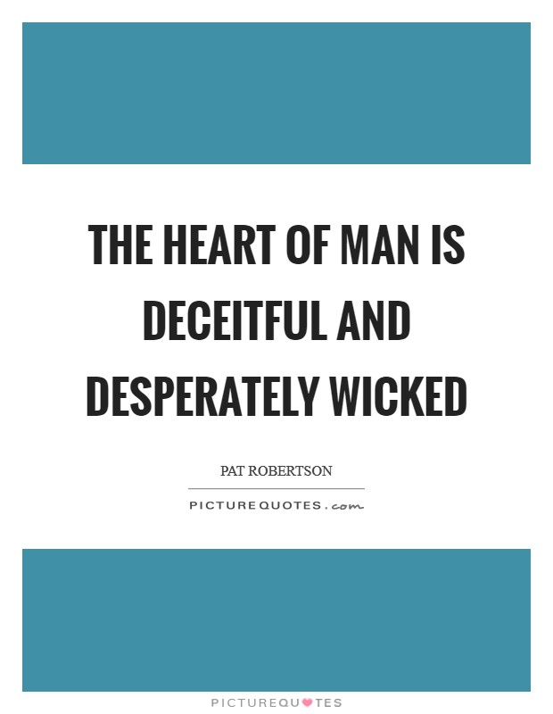 The heart of man is deceitful and desperately wicked Picture Quote #1