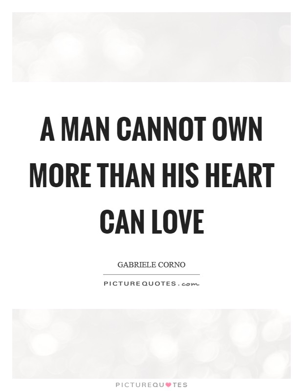 A man cannot own more than his heart can love Picture Quote #1