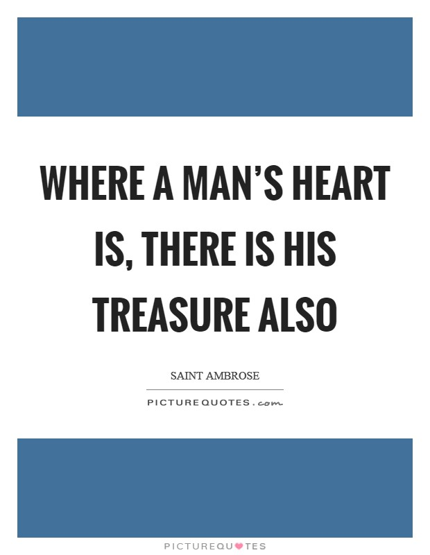 Where a man's heart is, there is his treasure also Picture Quote #1