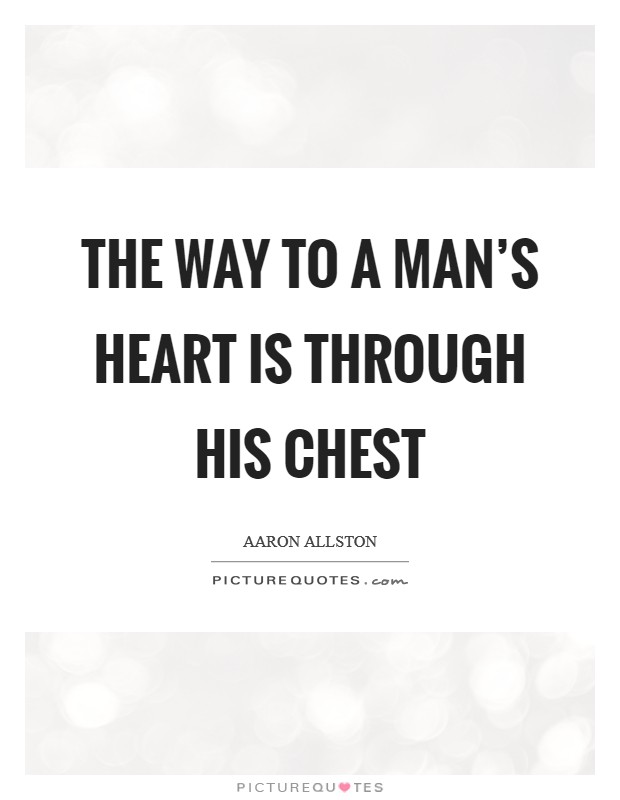 The way to a man's heart is through his chest Picture Quote #1