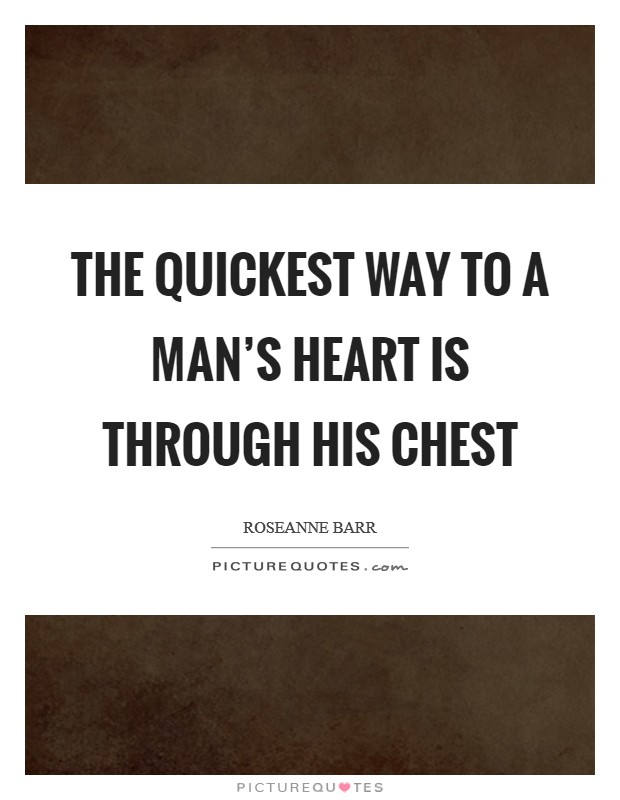 The quickest way to a man's heart is through his chest Picture Quote #1