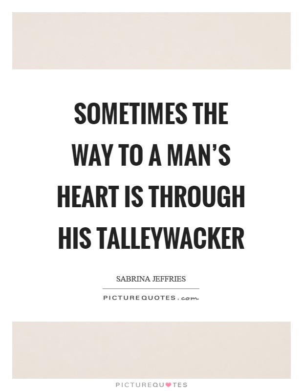 Sometimes the way to a man's heart is through his talleywacker Picture Quote #1