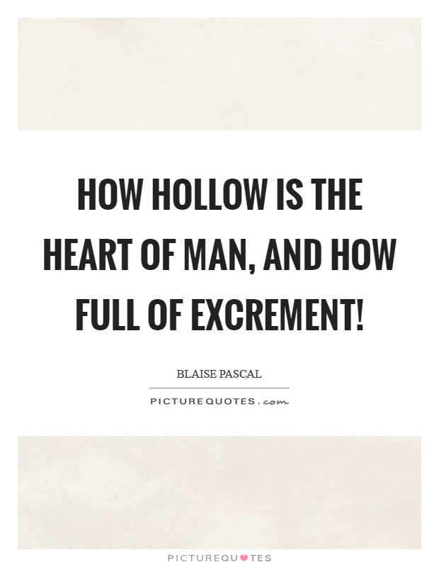 How hollow is the heart of man, and how full of excrement! Picture Quote #1