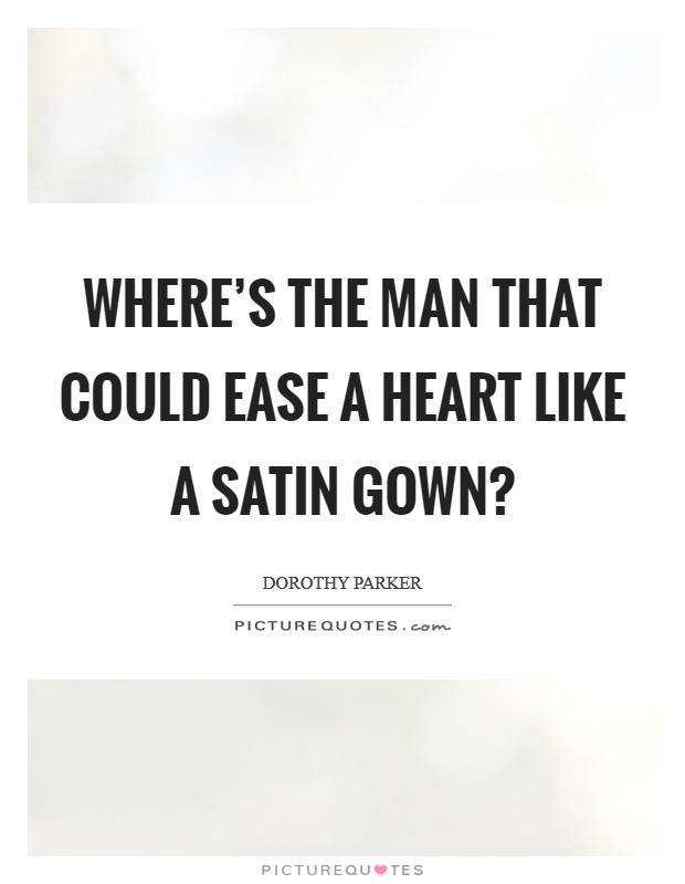 Where's the man that could ease a heart like a satin gown? Picture Quote #1