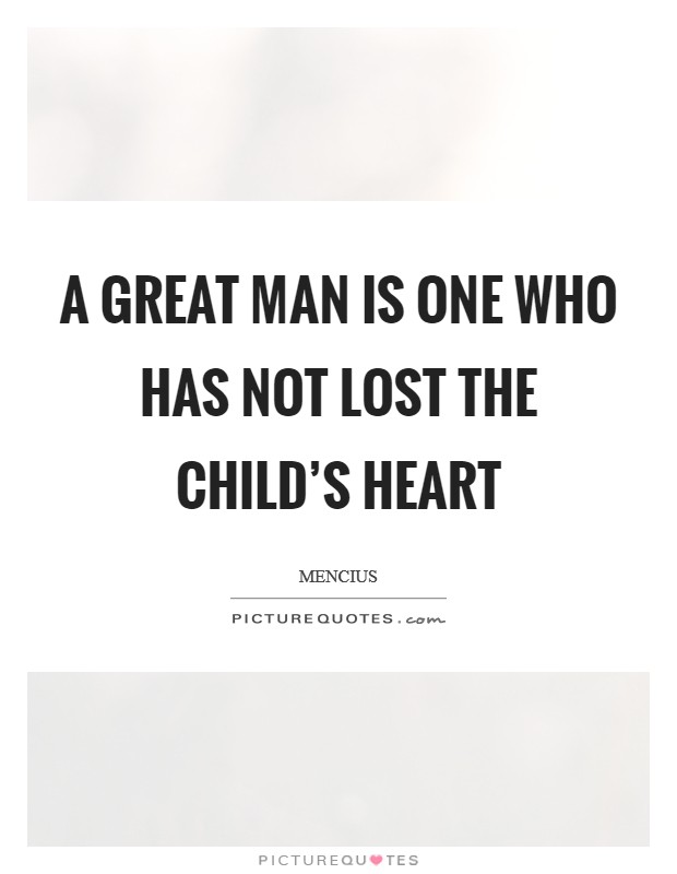 A great man is one who has not lost the child's heart Picture Quote #1