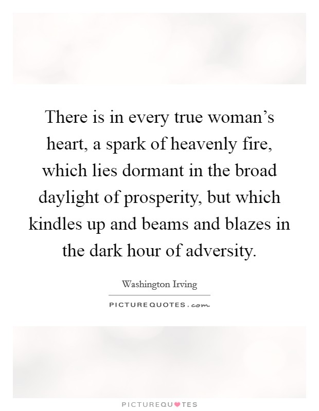 There is in every true woman's heart, a spark of heavenly fire, which lies dormant in the broad daylight of prosperity, but which kindles up and beams and blazes in the dark hour of adversity Picture Quote #1