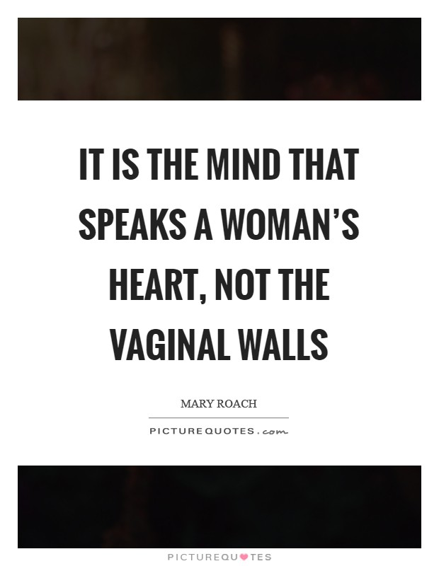 It is the mind that speaks a woman's heart, not the vaginal walls Picture Quote #1