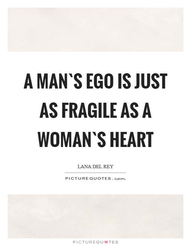 A man`s ego is just as fragile as a woman`s heart Picture Quote #1