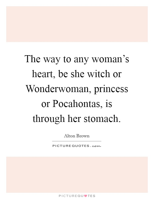 The way to any woman's heart, be she witch or Wonderwoman, princess or Pocahontas, is through her stomach Picture Quote #1