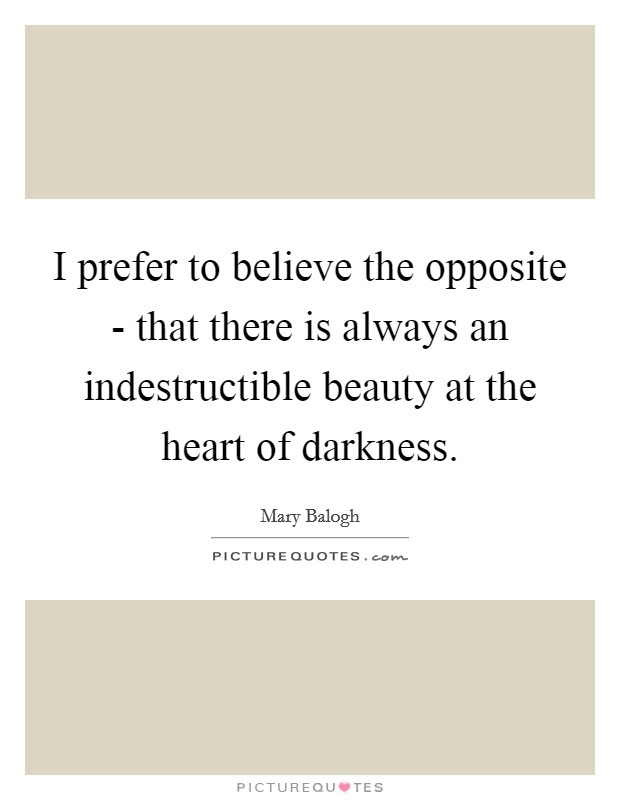 I prefer to believe the opposite - that there is always an indestructible beauty at the heart of darkness. Picture Quote #1