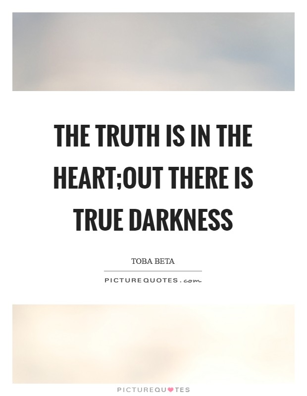 The truth is in the heart;out there is true darkness Picture Quote #1