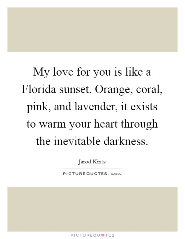 My love for you is like a Florida sunset. Orange, coral, pink, and lavender, it exists to warm your heart through the inevitable darkness Picture Quote #1