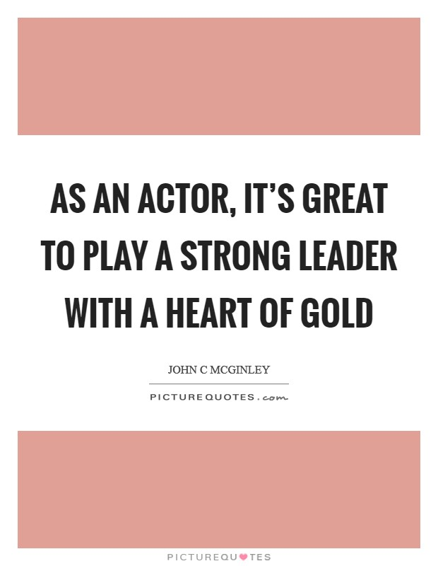 As an actor, it's great to play a strong leader with a heart of gold Picture Quote #1