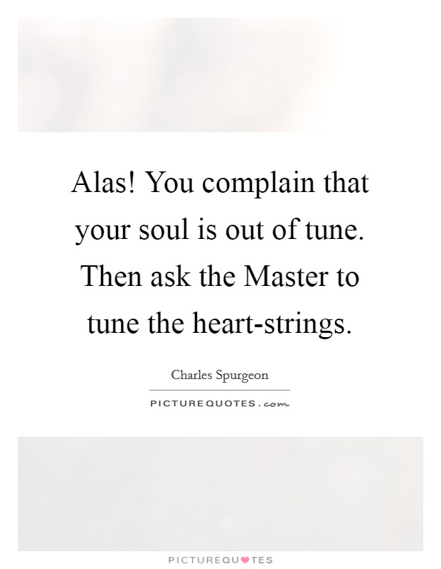 Alas! You complain that your soul is out of tune. Then ask the Master to tune the heart-strings Picture Quote #1