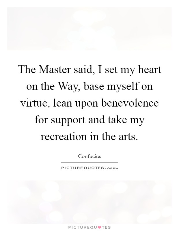 The Master said, I set my heart on the Way, base myself on virtue, lean upon benevolence for support and take my recreation in the arts Picture Quote #1