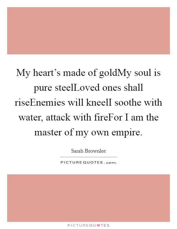 My heart's made of goldMy soul is pure steelLoved ones shall riseEnemies will kneelI soothe with water, attack with fireFor I am the master of my own empire Picture Quote #1