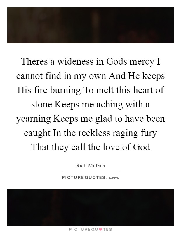 Theres a wideness in Gods mercy I cannot find in my own And He keeps His fire burning To melt this heart of stone Keeps me aching with a yearning Keeps me glad to have been caught In the reckless raging fury That they call the love of God Picture Quote #1