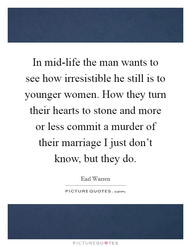 In mid-life the man wants to see how irresistible he still is to younger women. How they turn their hearts to stone and more or less commit a murder of their marriage I just don't know, but they do Picture Quote #1
